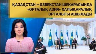 Қазақстан – Өзбекстан шекарасында «Орталық Азия» халықаралық орталығы ашылады