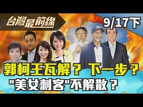 """【台灣最前線】郭柯王瓦解? 下一步? """"美女刺客""""不解散? 2019.09.17(下)"""