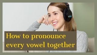 How to pronounce every vowel together