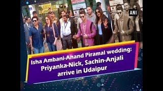 Isha Ambani-Anand Piramal wedding: Priyanka-Nick, Sachin-Anjali arrive in Udaipur - #Rajasthan News