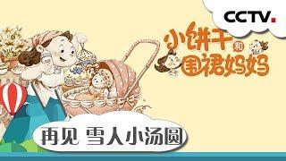[英雄出少年]故事《小饼干和围裙妈妈之再见 雪人小汤圆》|CCTV少儿