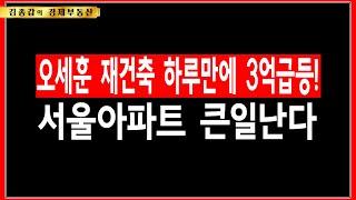 오세훈 재건축 하루만에 3억급등! 서울아파트 큰일난다.