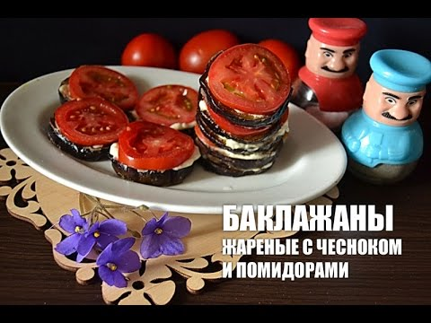 Баклажаны жареные с чесноком и помидорами  видео рецепт