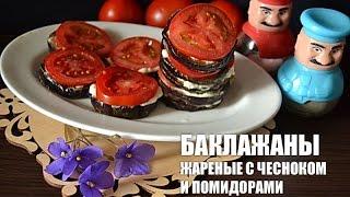 Баклажаны жареные с чесноком и помидорами — видео рецепт