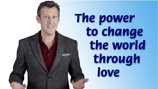 The power to change the world through love