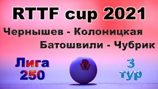 Чернышев - Колоницкая ⚡ Батошвили - Чубрик 🏓 RTTF cup 2021 - Лига 250 🎤 Зоненко В