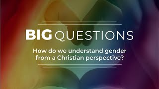 Big Questions Ep 8: How do we understand gender from a Christian perspective?