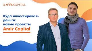 Куда инвестировать деньги: новые проекты Amir Capital