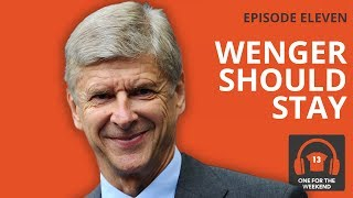 ARSENAL VS MANCHESTER UNITED | WENGER SHOULD STAY | ONE FOR THE WEEKEND PODCAST