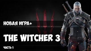 The Witcher 3 НОВАЯ ИГРА + МАКС СЛОЖНОСТЬ! #1
