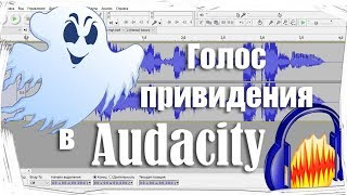 Обработка голоса в Audacity.Как сделать голос привидения (призрака) в Audacity.