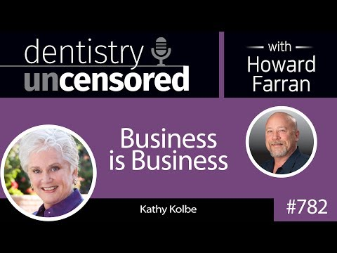 782 Business is Business with Kathy Kolbe : Dentistry Uncensored with Howard Farran