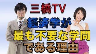 三橋TV第29回【経済学が最も不要な学問である理由】