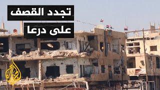 سوريا.. النظام يقصف درعا من جديد ومطالبات للجانب الروسي بالالتزام بمسؤولياته