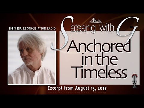 Satsang with G - Anchored in the Timeless (Clear audio at https://youtu.be/-WWdTXMkCWE)