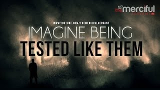 Imagine Being Tested Like Them - Merciful Servant
