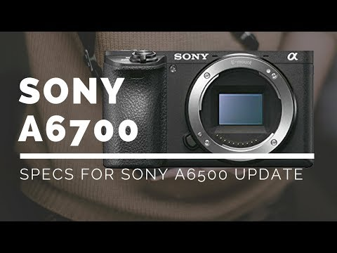 Sony a6700 - SPECS of the Sony a6500 UPDATE