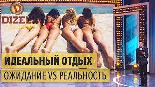 Идеальный отдых: ожидание vs реальность – Дизель Шоу 2018 | ЮМОР ICTV