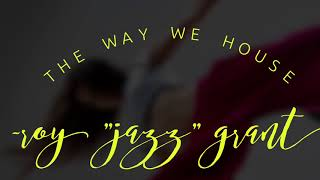 "The Way We House - Roy ""Jazz"" Grant"