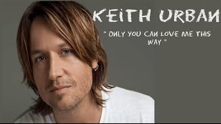 Keith Urban - Only You Can Love Me This Way (Lyrics)