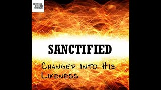 Sanctified Changed into His Likeness