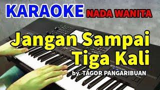 Download JANGAN SAMPAI TIGA KALI - Tagor Pangaribuan   KARAOKE NADA WANITA