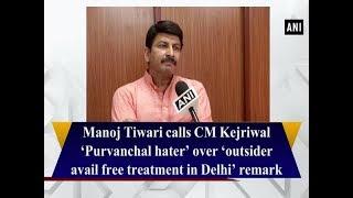 Manoj Tiwari calls CM Kejriwal 'Purvanchal hater' over 'outsider avail free treatment in Delhi'