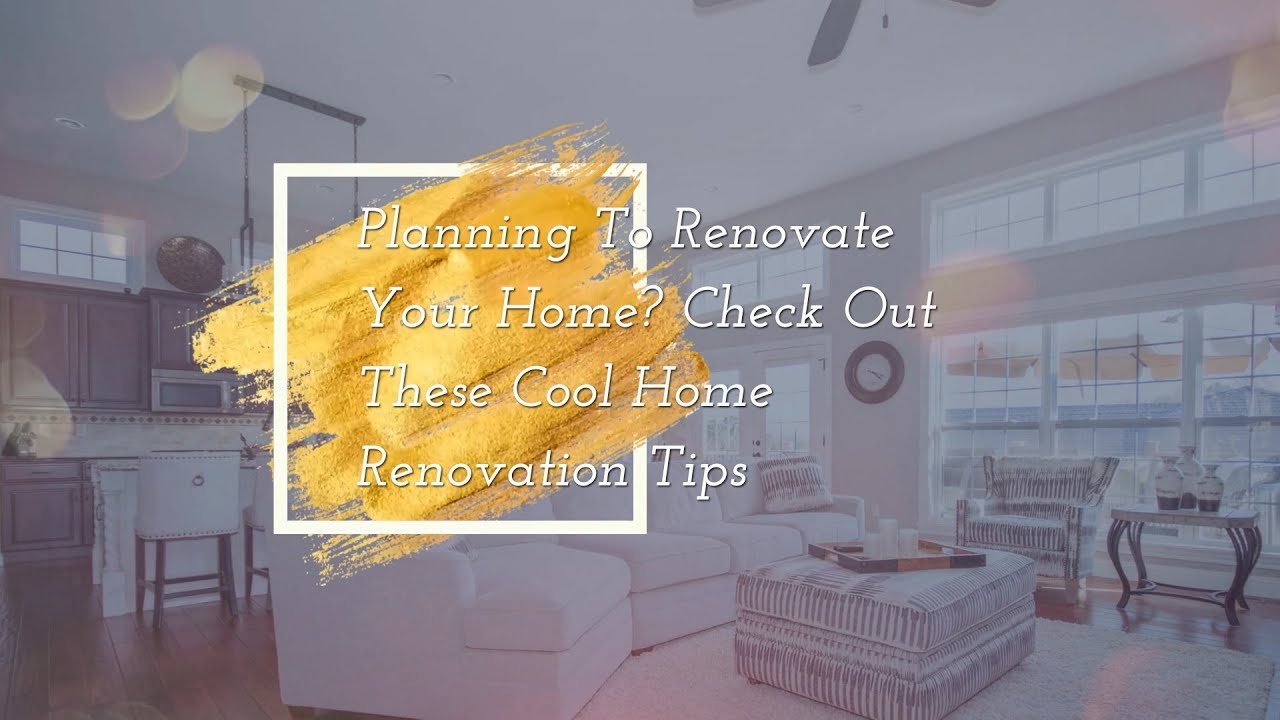 Planning To Renovate Your Home Check Out These Cool Home Renovation Tips