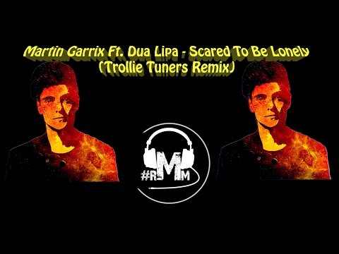 Martin Garrix Ft. Dua Lipa - Scared To Be Lonely (Trollie Tuners Remix)