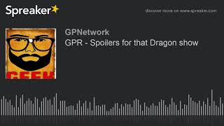 GPR – Spoilers for that Dragon show