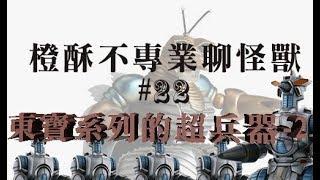 橙酥不專業聊怪獸 第二十二集:東寶系列的超兵器-2