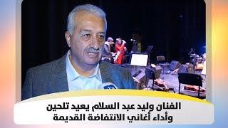 الفنان وليد عبد السلام يعيد تلحين وأداء أغاني الانتفاضة القديمة