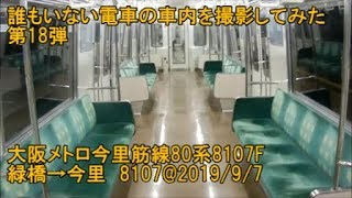 <誰もいない電車の車内を撮影してみた 第18弾>大阪メトロ今里筋線80系8107F 緑橋→今里 8107@2019/9/7