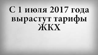 С 1 июля 2017 года вырастут тарифы ЖКХ