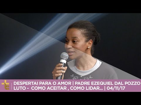 DESPERTAI PARA O AMOR  PADRE EZEQUIEL DAL POZZO  LUTO -  COMO ACEITAR  COMO LIDAR...  04/11/17