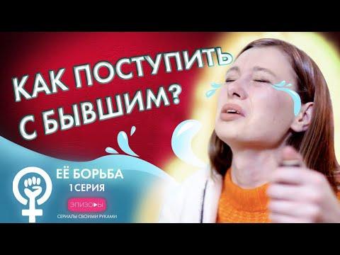 Сериал ЕЁ БОРЬБА // ЭПИЗОД 1: КАК ПОСТУПИТЬ С БЫВШИМ?