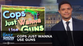 Cops Just Wanna Use Guns | The Daily Show