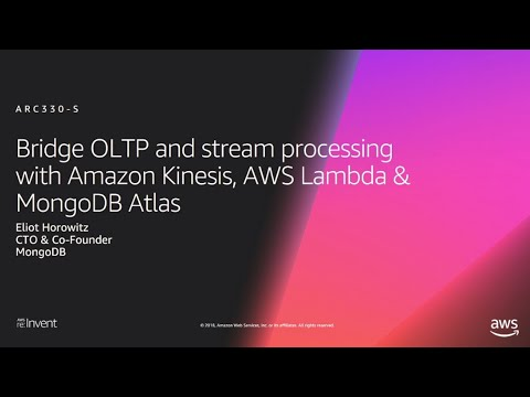 AWS re:Invent 2018: Bridge OLTP & Stream Processing w/ Kinesis, AWS Lambda, MongoDB Atlas ARC330-S