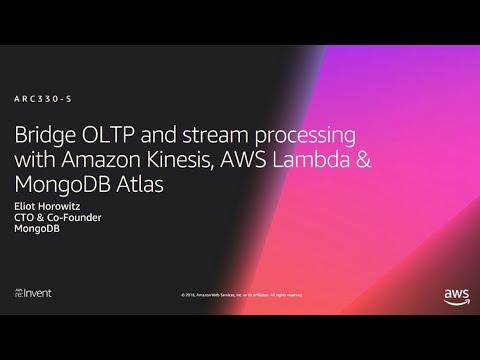 AWS re:Invent 2018: Bridge OLTP & Stream Processing w/ Kinesis, AWS Lambda, MongoDB Atlas ARC330-S