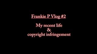Frankie P Vlog #2 : My recent life & copyright infringement
