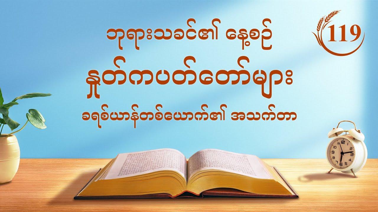 """ဘုရားသခင်၏ နေ့စဉ် နှုတ်ကပတ်တော်များ   """"ဖောက်ပြန်ပျက်စီးနေသော လူသားမျိုးနွယ်သည် လူ့ဇာတိခံ ဘုရားသခင်၏ ကယ်တင်ခြင်းကို ပို၍လိုအပ်သည်""""   ကောက်နုတ်ချက် ၁၁၉"""