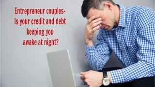 Attention Entrepreneur couples- Iṡ your credit and debt keeping you awake at night?