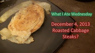 What I Ate Wednesday Dec 4 - Roasted Cabbage Steaks?