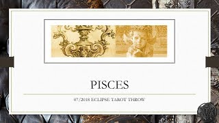 PISCES / JULY 2018 ECLIPSE TAROT THROW