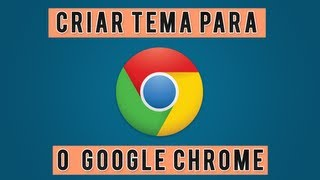 Como Criar Seu Proprio Tema Para o Google Chrome.