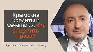 Крымские кредиты и заемщики. Как защитить права? | Адвокат Ростислав Кравец
