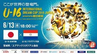 U-16日本代表 vs U-16パラグアイ代表フルマッチ[U-16 INTERNATIONAL DREAM CUP 2018 JAPAN presented by 朝日新聞]