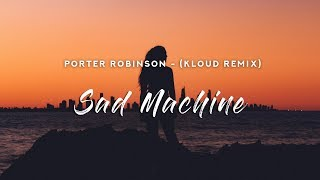 Porter Robinson - Sad Machine (Lyrics) KLOUD Remix