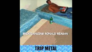 Breakdancing Ronald Reagan - Trip Metal (Full Album)