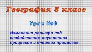 География 8 класс (Урок№6 - Изменение рельефа под воздействием внутренних и внешних процессов.)